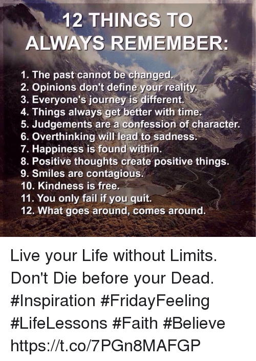 Fail, Journey, and Life: 12 THINGS TO  ALWAYS REMEMBER:  1. The past cannot be changed  2. Opinions don't define your reality  3. Everyone's journey is different.  4. Things always get better with time.  5. Judgements are a confession of character.  6. Overthinking will lead to sadness:  7. Happiness is found within.  8. Positive thoughts create positive things.  9. Smiles are contagious.  10. Kindness is free.  11. You only fail if you quit.  12. What goes around, comes around. Live your Life without Limits. Don't Die before your Dead.  #Inspiration #FridayFeeling  #LifeLessons #Faith #Believe https://t.co/7PGn8MAFGP
