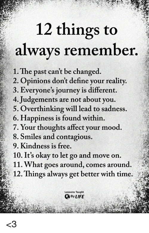 Journey, Life, and Mood: 12 things to  always remember  1. The past can't be changed.  2. Opinions don't define your reality.  3. Everyone's journey is different.  4. Judgements are not about you.  5. Overthinking will lead to sadness.  6. Happiness is found within.  7. Your thoughts affect your mood.  8. Smiles and contagious.  9. Kindness is free.  10. It's okay to let go and move on.  11.What goes around, comes around.  12. Things always get better with time.  Lessons Taught  By LIFE <3