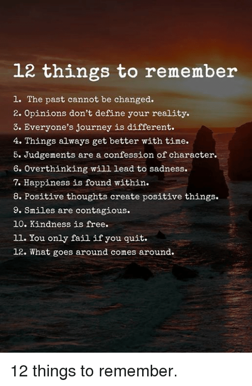 Fail, Journey, and Contagious: 12 things to remember  1. The past cannot be changed.  2. Opinions don't define your reality.  3. Everyone's journey is different.  4. Things always get better with time.  5. Judgements are a confession of character.  6. Overthinking will lead to sadness.  7. Happiness is found within.  8. Positive thoughts create positive things.  9. Smiles are contagious.  10. Kindness is free.  11. You only fail if you quit.  12. What goes around comes around. 12 things to remember.