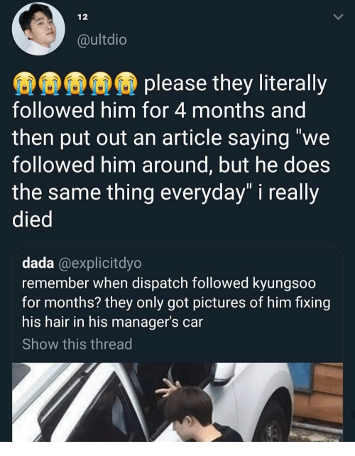 """Hair, Pictures, and Dada: 12  @ultdio  please they literally  followed him for 4 months and  then put out an article saying """"we  followed him around, but he does  the same thing everyday"""" i really  died  dada @explicitdyo  remember when dispatch followed kyungsoo  for months? they only got pictures of him fixing  his hair in his manager's car  Show this thread"""