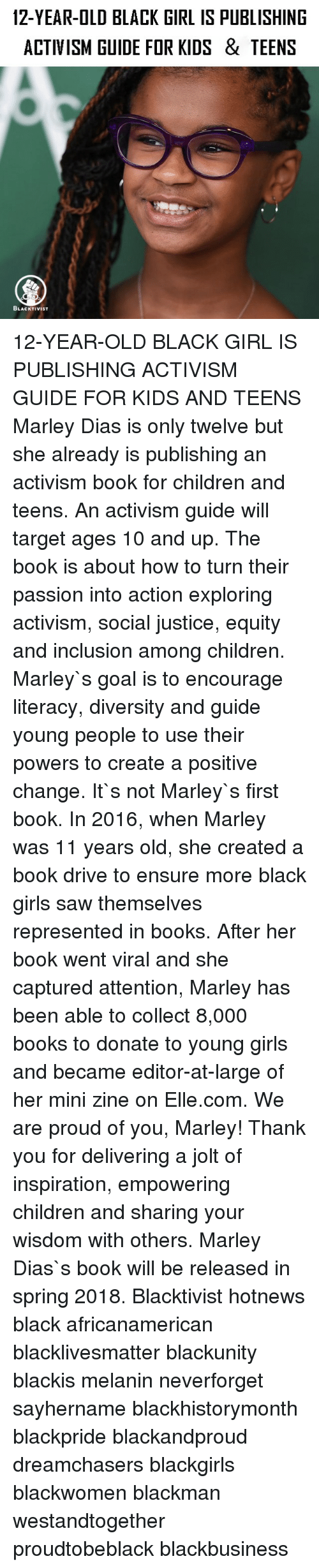 Black Lives Matter, Books, and Children: 12-YEAR-OLD BLACK GIRL IS PUBLISHING  ACTIVISM GUIDE FOR KIDS & TEENS  BLACKTIVIST 12-YEAR-OLD BLACK GIRL IS PUBLISHING ACTIVISM GUIDE FOR KIDS AND TEENS Marley Dias is only twelve but she already is publishing an activism book for children and teens. An activism guide will target ages 10 and up. The book is about how to turn their passion into action exploring activism, social justice, equity and inclusion among children. Marley`s goal is to encourage literacy, diversity and guide young people to use their powers to create a positive change. It`s not Marley`s first book. In 2016, when Marley was 11 years old, she created a book drive to ensure more black girls saw themselves represented in books. After her book went viral and she captured attention, Marley has been able to collect 8,000 books to donate to young girls and became editor-at-large of her mini zine on Elle.com. We are proud of you, Marley! Thank you for delivering a jolt of inspiration, empowering children and sharing your wisdom with others. Marley Dias`s book will be released in spring 2018. Blacktivist hotnews black africanamerican blacklivesmatter blackunity blackis melanin neverforget sayhername blackhistorymonth blackpride blackandproud dreamchasers blackgirls blackwomen blackman westandtogether proudtobeblack blackbusiness
