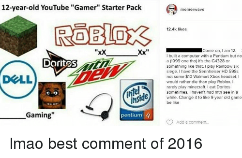 """Be Like, Computers, and Memes: 12-year-old YouTube """"Gamer"""" Starter Pack  """"xx  Xx  Dorit2S  ins  Gaming""""  4  pentium  memerwave  12.4k likes  Come on  am 12.  I built a computer with a Pentium but no  a (1999 one tho) it's the G4328 or  something like that, I play Rainbow six  siege. I have the Sennheiser HD 598s  not some $10 Walmart Xbox headset. I  would rather die than play Roblox.  rarely play minecraft. eat Doritos  sometimes. I haven't had mtn see in a  while. Change it to like 9 year old game  be like  Add a comment... lmao best comment of 2016"""