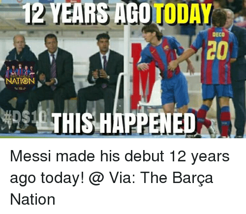 Memes, Messi, and Today: 12 YEARS AGO  TODAY  DECO  NATION  APPENED Messi made his debut 12 years ago today! @  Via: The Barça Nation