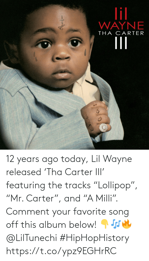 "Lil Wayne, Today, and Song: 12 years ago today, Lil Wayne released 'Tha Carter III' featuring the tracks ""Lollipop"", ""Mr. Carter"", and ""A Milli"". Comment your favorite song off this album below! 👇🎶🔥 @LilTunechi #HipHopHistory https://t.co/ypz9EGHrRC"