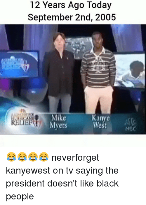 Memes, Black, and Today: 12 Years Ago Today  September 2nd, 2005  West  st  LIE  Myers 😂😂😂😂 neverforget kanyewest on tv saying the president doesn't like black people