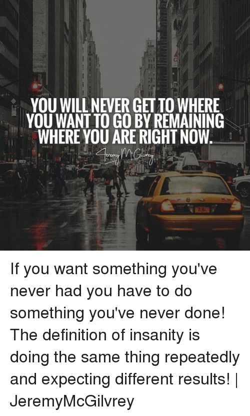 Memes, Definition, and Insanity: 12  YOU WILL NEVER GET TO WHERE  YOU WANT TO GO BY REMAINING  WHERE YOU ARE RIGHT NOW If you want something you've never had you have to do something you've never done! The definition of insanity is doing the same thing repeatedly and expecting different results! | JeremyMcGilvrey