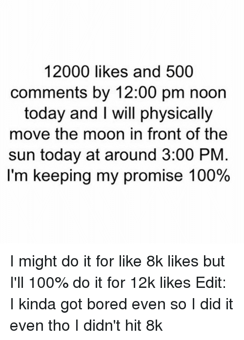 Anaconda, Bored, and Moon: 12000 likes and 500  comments by 12:00 pm noon  today and I will physically  move the moon in front of the  sun today at around 3:00 PNM  I'm keeping my promise 100% I might do it for like 8k likes but I'll 100% do it for 12k likes Edit: I kinda got bored even so I did it even tho I didn't hit 8k