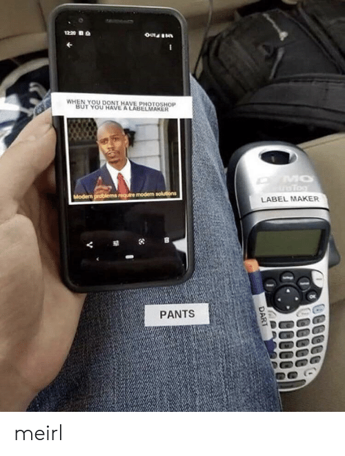 Photoshop, MeIRL, and Maker: 1220  WHEN YOU DONT HAVE PHOTOSHOP  BUT YOU HAVE A LABELMAKER  MO  Tog  Modern problems require modern solutions  LABEL MAKER  PANTS  DART meirl