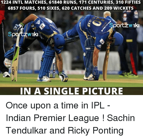 Memes, Premier League, and Once Upon a Time: 1224 INTL MATCHES, 61840 RUNS, 171 CENTURIES, 310 FIFTIES  6857 FOURS, 510 SIXES, 620 CATCHES AND 209 WICKETS  Sportzw Iki  IN A SINGLE PICTURE Once upon a time in IPL - Indian Premier League !  Sachin Tendulkar and Ricky Ponting