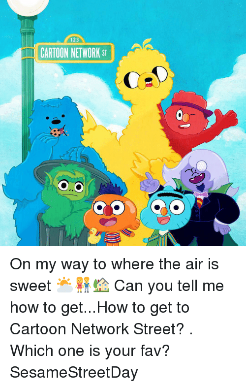 Cartoon Network, Memes, and Cartoon: 123  İTİ CARTOON NETWORK ST On my way to where the air is sweet ⛅👫🏡 Can you tell me how to get...How to get to Cartoon Network Street? . Which one is your fav? SesameStreetDay