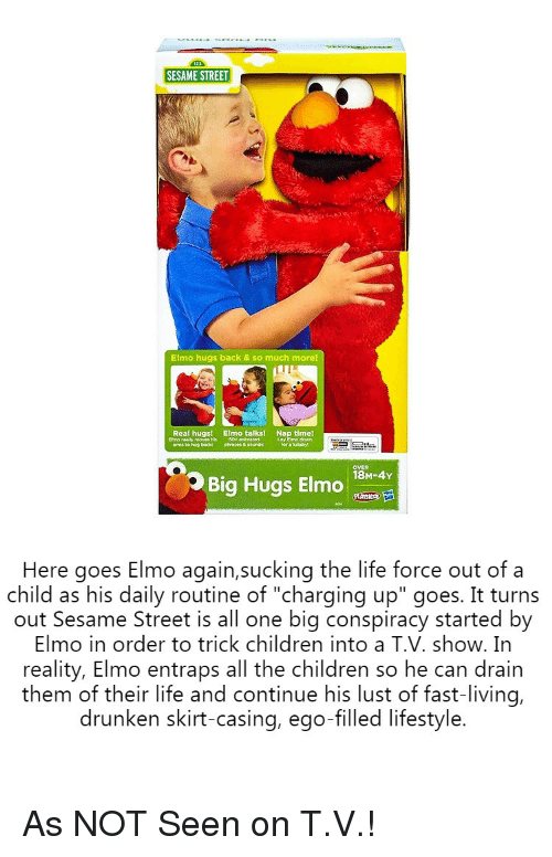 "Children, Elmo, and Life: 123  SESAME STREET  Elmo hugs back & so much more!  Real hugsi Elmo talks!  arms to hup backd phrapes & sounds  Nap timel  OVER  ว Big Hugs Elmo 18-04Y  Here goes Elmo again,sucking the life force out of a  child as his daily routine of ""charging up"" goes. It turns  out Sesame Street is all one big conspiracy started by  Elmo in order to trick children into a T.V. show. In  reality, Elmo entraps all the children so he can drain  them of their life and continue his lust of fast-living,  drunken skirt-casing, ego-filled lifestyle. As NOT Seen on T.V.!"