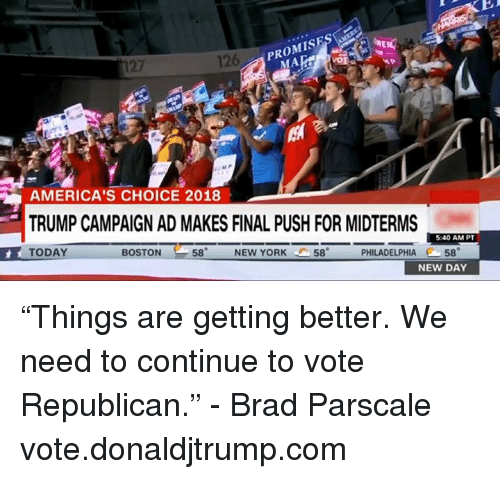 """New York, Boston, and Philadelphia: 126  PROMISES  27  MA  AMERICA'S CHOICE 2018  TRUMP CAMPAIGN AD MAKES FINAL PUSH FOR MIDTERMS  TODAY  5:40 AM PT  BOSTON  58  NEW YORK  58  PHILADELPHIA 58  NEW DAY """"Things are getting better. We need to continue to vote Republican."""" - Brad Parscale  vote.donaldjtrump.com"""