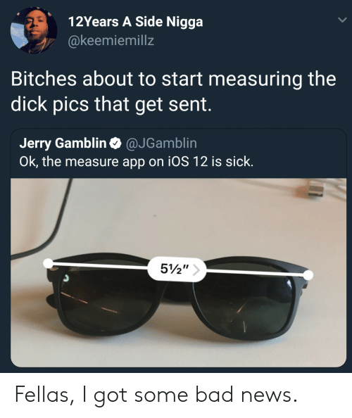 Bad, Dick Pics, and News: 12Years A Side Nigga  @keemiemillz  Bitches about to start measuring the  dick pics that get sent.  Jerry Gamblin @JGamblin  Ok, the measure app on iOS 12 is sick.  3 Fellas, I got some bad news.