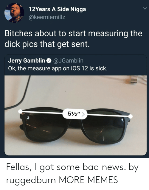 Bad, Dank, and Dick Pics: 12Years A Side Nigga  @keemiemillz  Bitches about to start measuring the  dick pics that get sent.  Jerry Gamblin @JGamblin  Ok, the measure app on iOS 12 is sick.  3 Fellas, I got some bad news. by ruggedburn MORE MEMES