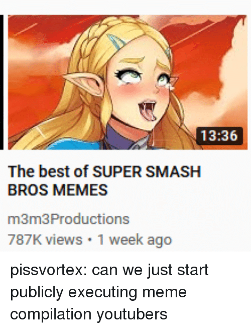 Meme, Memes, and Smashing: 13:36  The best of SUPER SMASH  BROS MEMES  m3m3Productions  787K views 1 week ago pissvortex:  can we just start publicly executing meme compilation youtubers