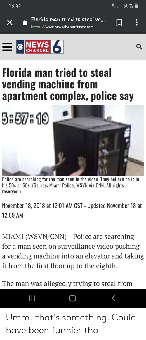 cnn.com, Complex, and Florida Man: 13:44  l 60% H  Florida man tried to steal ve...  X  https://www.newschannelbnow.com  6  NEWS  CHANNEL  Florida man tried to steal  vending machine from  apartment complex, police say  5857 19  Police are searching for the man seen in the video. They believe he is in  his 50s or 60s. (Source: Miami Police, WSVN via CNN. All rights  reserved.)  November 18, 2018 at 12:01 AM CST - Updated November 18 at  12:09 AM  MIAMI (WSVN/CNN) - Police are  searching  on surveillance video pushing  for a man seen  a vending machine into an elevator and taking  it from the first floor up to the eighth  The man was allegedly trying to steal from Umm..that's something. Could have been funnier tho