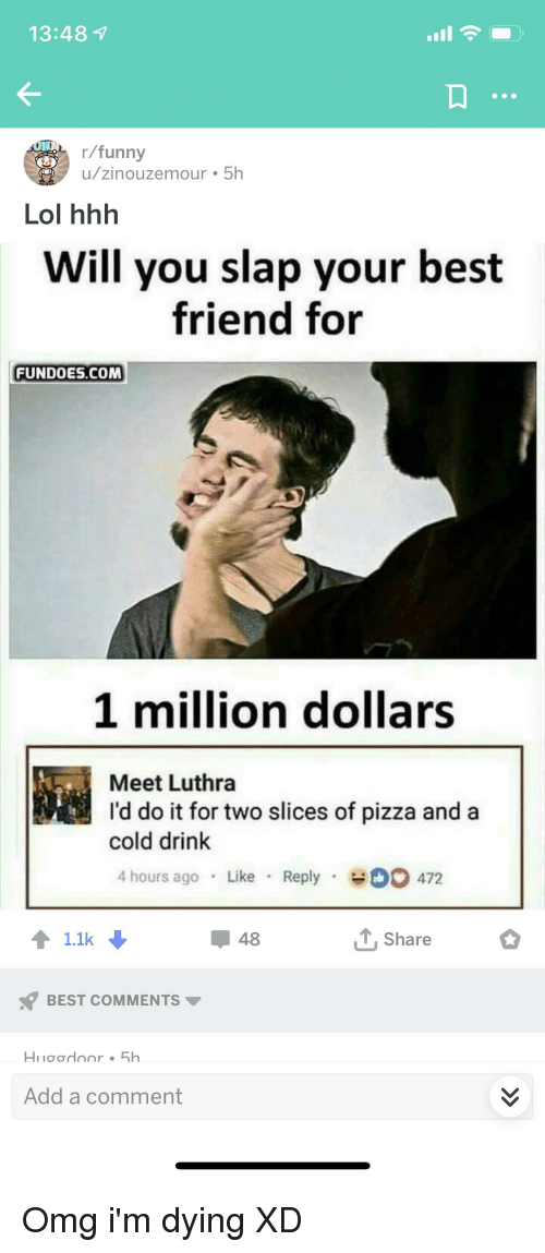 Best Friend, Funny, and Lol: 13:48 1  r/funny  u/zinouzemour 5h  Lol hhh  Will you slap your best  friend for  FUNDOES.COM  1 million dollars  Meet Luthra  I'd do it for two slices of pizza and a  cold drink  4 hours ago Like Reply D 472  48  Share  BEST COMMENTS  Add a comment
