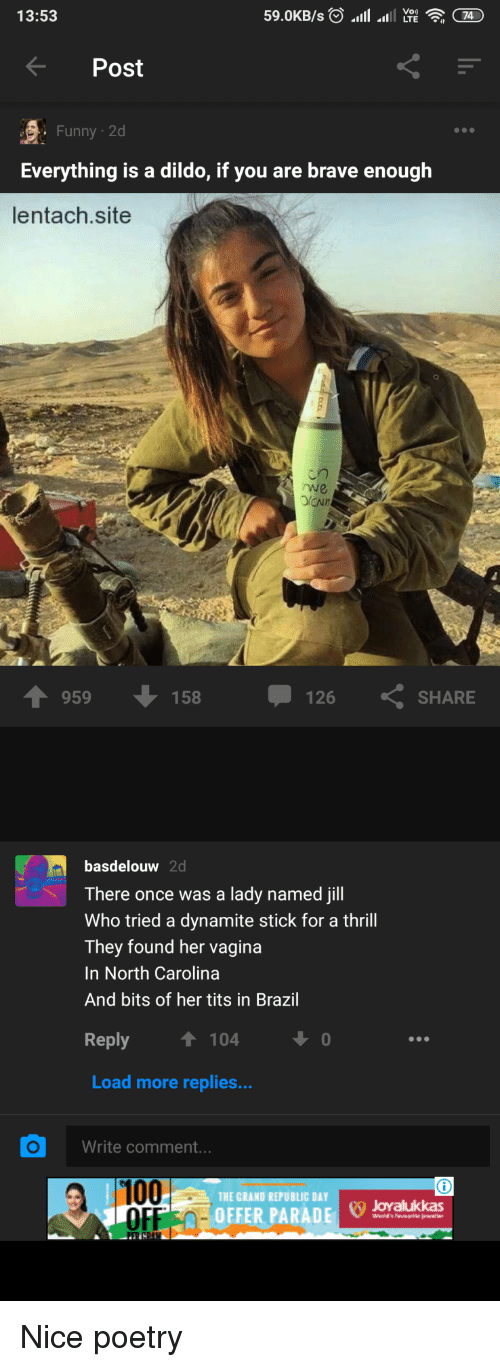 Anaconda, Funny, and Brave: 13:53  Post  Funny 2d  Everything is a dildo, if you are brave enough  lentach.site  rwe  959  158  126  SHARE  basdelouw 2d  There once was a lady named jill  Who tried a dynamite stick for a thrill  They found her vagina  In North Carolina  And bits of her tits in Brazil  eply  T 104  Load more replies...  Write comment..  100  OFF0-  THE GRAND REPUBLIC DAY  F OEFER PARADJovalukkas Nice poetry