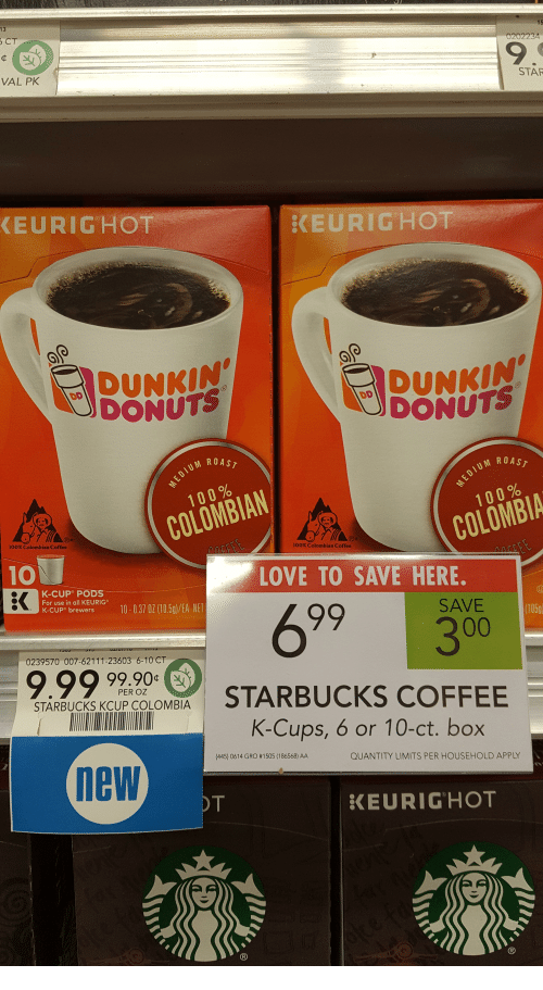 Anaconda, Love, and Roast: 13  CT  0202234  9.  VAL PK  STAF  EURIGHOT  KEURIGHOT  UNHINDUN  DUNKIN  DONUTS  DONUTS  ROAST  M ROAST  100%  100%  COLOMBIAN  COLOMBIA  100% Colombian Coffee  100% Colombian Coffee  10  LOVE TO SAVE HERE.  K-CUP PODS  For use in all KEURIG  K-CUP® brewers  Kecup  Breiwers io00370 05/EA NE  SAVE 5  (105g  0239570 007-62111-23603 6-10 CT  9.99 990  99.90 G  PER OZ  STARBUCKS KcUP COLOMBIA  K-Cups, 6 or 10-ct. box  (445) 0614 GRO # 1 505 (186568) AA  QUANTITY LIMITS PER HOUSEHOLD APPLY  new  KEURIGHOT