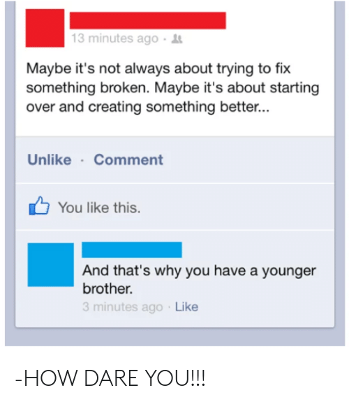 How, Brother, and Dare: 13 minutes ago-  Maybe it's not always about trying to fix  something broken. Maybe it's about starting  over and creating something better...  Unlike Comment  You like this.  And that's why you have a younger  brother.  3 minutes ago Like -HOW DARE YOU!!!