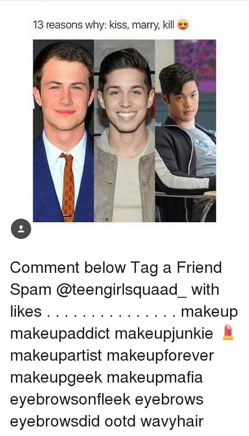Makeup, Memes, and Kiss: 13 reasons why: kiss, marry, kill Comment below Tag a Friend Spam @teengirlsquaad_ with likes . . . . . . . . . . . . . . . makeup makeupaddict makeupjunkie 💄 makeupartist makeupforever makeupgeek makeupmafia eyebrowsonfleek eyebrows eyebrowsdid ootd wavyhair