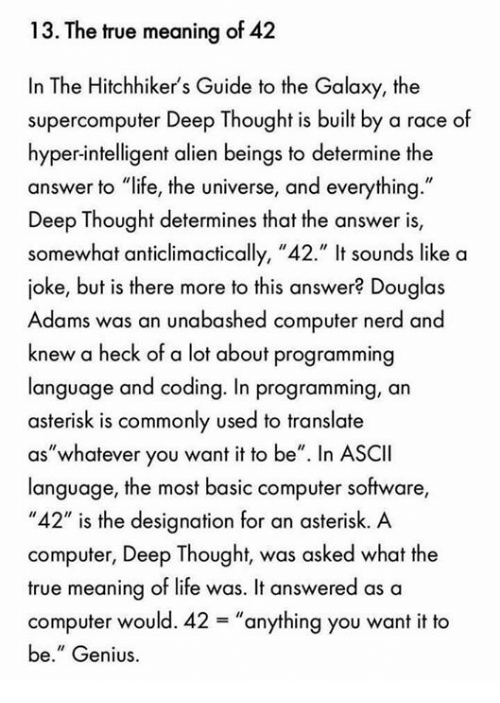"Memes, 🤖, and Answers: 13. The true meaning of 42  In The Hitchhiker's Guide to the Galaxy, the  supercomputer Deep Thought is built by a race of  hyper-intelligent alien beings to determine the  answer to ""life, the universe, and everything.""  Deep Thought determines that the answer is,  somewhat anticlimactically, ""42."" It sounds like a  joke, but is there more to this answer? Douglas  Adams was an unabashed computer nerd and  knew a heck of a lot about programming  language and coding. In programming, an  asterisk is commonly used to translate  ""whatever you want it to be"". In ASCII  aS language, the most basic computer software,  ""42"" is the designation for an asterisk. A  computer, Deep Thought, was asked what the  true meaning of life was. It answered as a  computer would. 42 anything you want it to  be."" Genius."