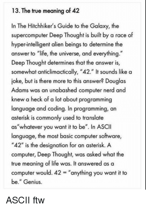 "Ftw, Life, and Nerd: 13. The true meaning of 42  In The Hitchhiker's Guide to the Galaxy, the  supercomputer Deep Thought is built by a race of  hyper-intelligent alien beings to determine the  answer to ""life, the universe, and everything  Deep Thought determines that the answer is,  somewhat anticlimactically, ""42."" It sounds like a  joke, but is there more to this answer? Douglas  Adams was an unabashed computer nerd and  knew a heck of a lot about programming  language and coding. In programming, an  asterisk is commonly used to translate  as""whatever you want it to be"". In ASCII  language, the most basic computer software,  ""42"" is the designation for an asterisk. A  computer, Deep Thought, was asked what the  true meaning of life was. It answered as a  computer would. 42-""anything you want it to  be."" Genius ASCII ftw"