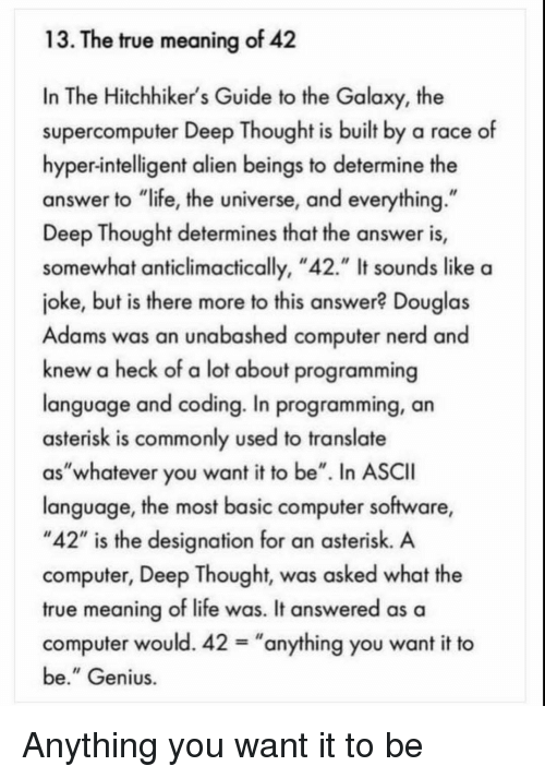 "Life, Nerd, and True: 13. The true meaning of 42  In The Hitchhiker's Guide to the Galaxy, the  supercomputer Deep Thought is built by a race of  hyper-intelligent alien beings to determine the  answer to ""life, the universe, and everything  Deep Thought determines that the answer is,  somewhat anticlimactically, ""42."" It sounds like a  joke, but is there more to this answer? Douglas  Adams was an unabashed computer nerd and  knew a heck of a lot about programming  language and coding. In programming, an  asterisk is commonly used to translate  as""whatever you want it to be"". In ASCII  language, the most basic computer software,  ""42"" is the designation for an asterisk. A  computer, Deep Thought, was asked what the  true meaning of life was. It answered as a  computer would. 42-""anything you want it to  be."" Genius Anything you want it to be"