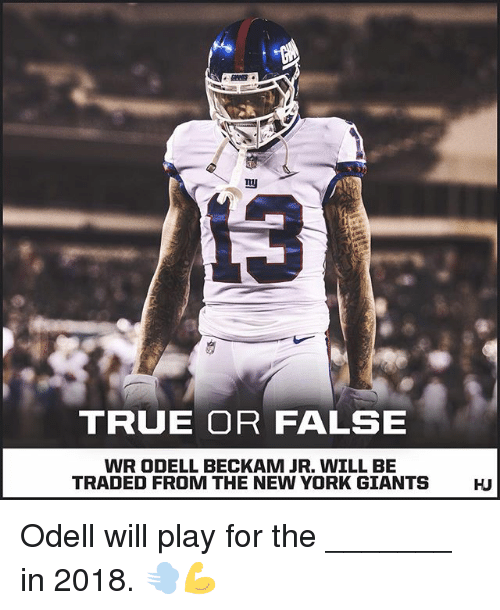 Memes, New York, and New York Giants: 13  TRUE OR FALSE  WR ODELL BECKAM JR. WILL BE  TRADED FROM THE NEW YORK GIANTS  HJ Odell will play for the _______ in 2018. 💨💪