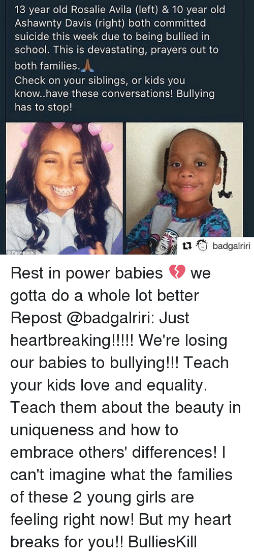 Girls, Love, and Memes: 13 year old Rosalie Avila (left) & 10 year old  Ashawnty Davis (right) both committed  suicide this week due to being bullied in  school. This is devastating, prayers out to  both families.  Check on your siblings, or kids you  know..have these conversations! Bullying  has to stop!  乜衢badgalriri Rest in power babies 💔 we gotta do a whole lot better Repost @badgalriri: Just heartbreaking!!!!! We're losing our babies to bullying!!! Teach your kids love and equality. Teach them about the beauty in uniqueness and how to embrace others' differences! I can't imagine what the families of these 2 young girls are feeling right now! But my heart breaks for you!! BulliesKill