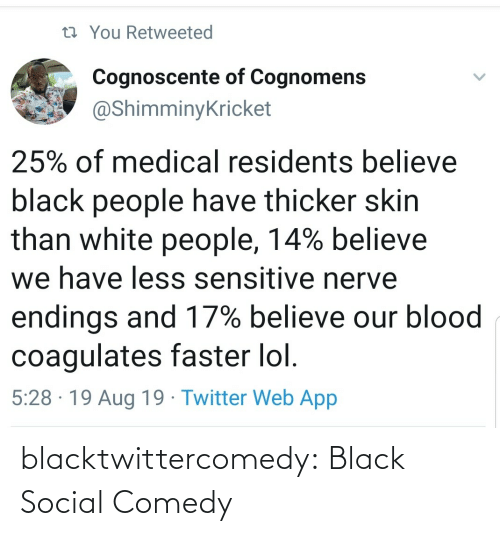 Lol, Tumblr, and Twitter: 13 You Retweeted  Cognoscente of Cognomens  @ShimminyKricket  25% of medical residents believe  black people have thicker skin  than white people, 14% believe  we have less sensitive nerve  endings and 17% believe our blood  coagulates faster lol.  5:28 · 19 Aug 19 · Twitter Web App blacktwittercomedy:  Black Social Comedy