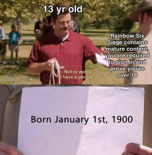 Rainbow, Content, and Old: 13 yr old  Rainbow Six  Siege contains  mature content  you are required  to sign in and  prove you're  over 18  - Not to worry.  T have a permit.  Born January 1st, 1900