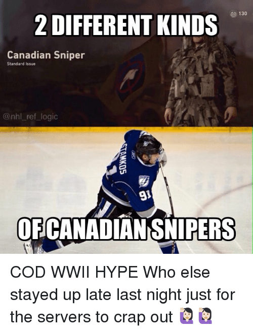 Hype, Logic, and Memes: 130  2 DIFFERENT KINDS  Canadian Sniper  Standard Issue  @nhl_ ref logic  91  OFCANADIAN SNIPERS COD WWII HYPE Who else stayed up late last night just for the servers to crap out 🙋🏻🙋🏻