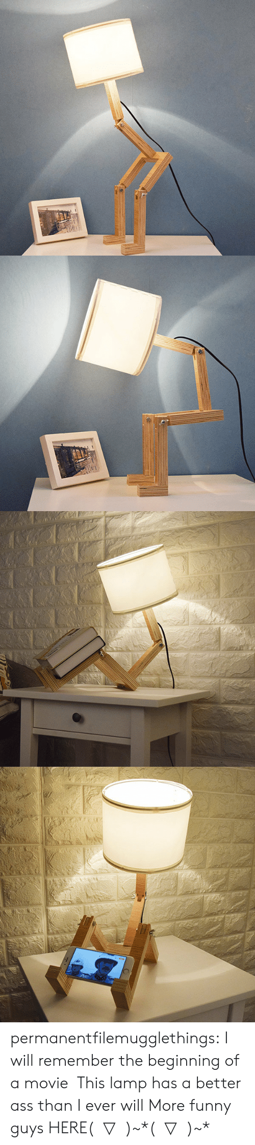Ass, Funny, and Tumblr: 130C permanentfilemugglethings: I will remember the beginning of a movie,This lamp has a better ass than I ever will More funny guys HERE( ̄▽ ̄)~*( ̄▽ ̄)~*
