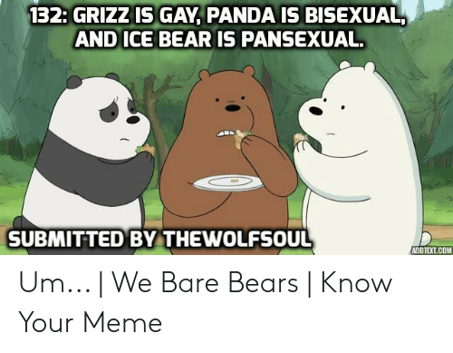 132 GRIZZ IS GAY PANDA IS BISEXUAL AND ICE BEAR IS PANSEXUAL ...