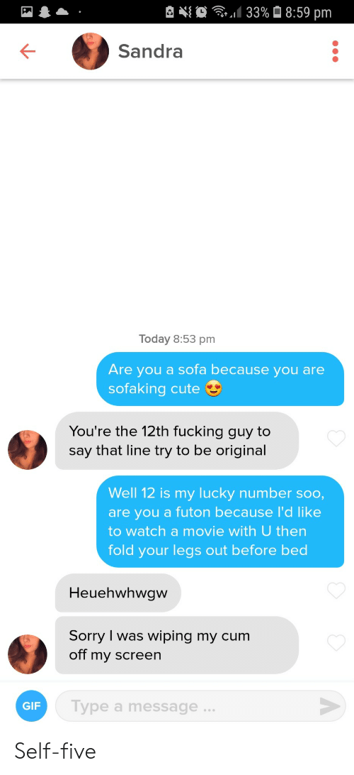 Cute, Gif, and Sorry: 133%8:59 pm  Sandra  Today 8:53 pm  Are you a sofa because you are  sofaking cute  You're the 12th fucking guy to  say that line try to be original  Well 12 is my Iucky number soo,  are you a futon because I'd like  to watch a movie with U then  fold your legs out before bed  Heuehwhwgw  Sorry I was wiping my cum  off my screen  Type a message .  GIF  A Self-five