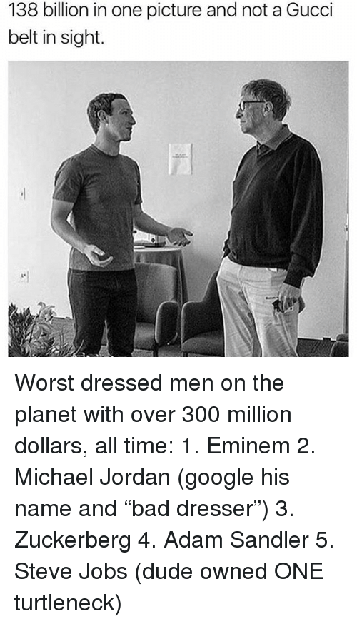 "Adam Sandler, Dude, and Eminem: 138 billion in one picture and not a Gucci  belt in sight. Worst dressed men on the planet with over 300 million dollars, all time: 1. Eminem 2. Michael Jordan (google his name and ""bad dresser"") 3. Zuckerberg 4. Adam Sandler 5. Steve Jobs (dude owned ONE turtleneck)"