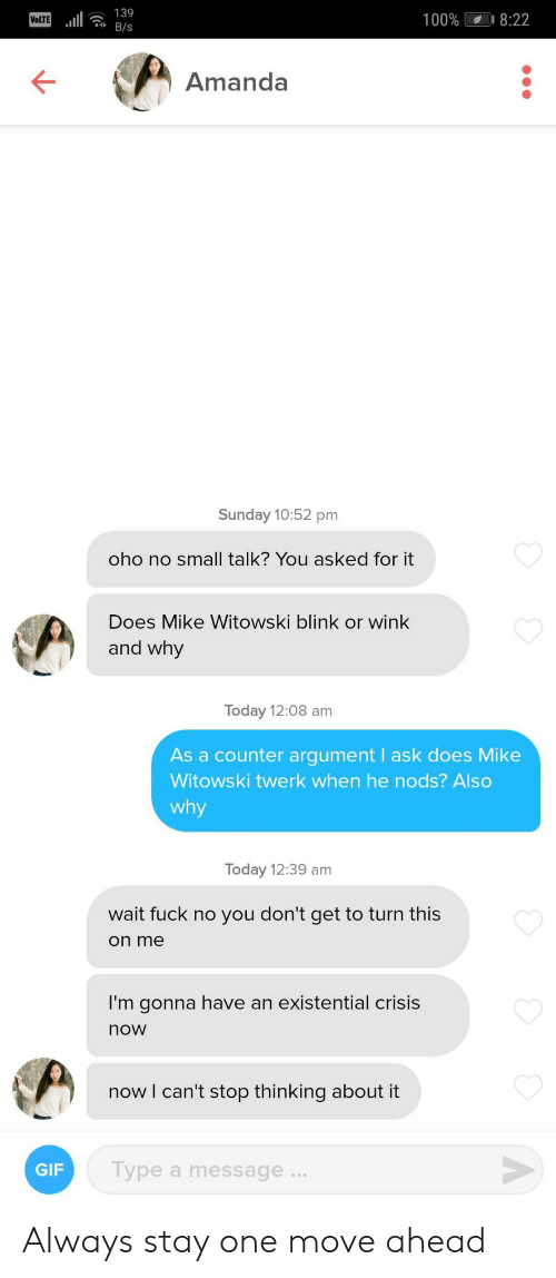 Gif, Twerk, and Fuck: 139  8:22  100%  VOLTE  B/s  Amanda  Sunday 10:52 pm  oho no small talk? You asked for it  Does Mike Witowski blink or wink  and why  Today 12:08 am  As a counter argument ask does Mike  Witowski twerk when he nods? Also  why  Today 12:39 am  wait fuck no you don't get to turn this  on me  I'm gonna have an existential crisis  now  now I can't stop thinking about it  Type a message...  GIF Always stay one move ahead