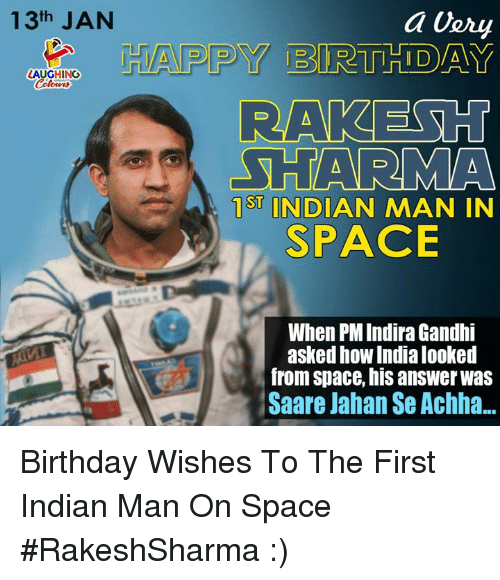 Birthday, Happy, and India: 13th JAN  HAPPY BIRTHIDAY  LAUGHING  RA  SHARMA  ST INDIAN MAN IN  SPACE  When PM Indira Gandhi  asked how India looked  from space, his answer was  Saare Jahan Se Achha... Birthday Wishes To The First Indian Man  On Space #RakeshSharma :)