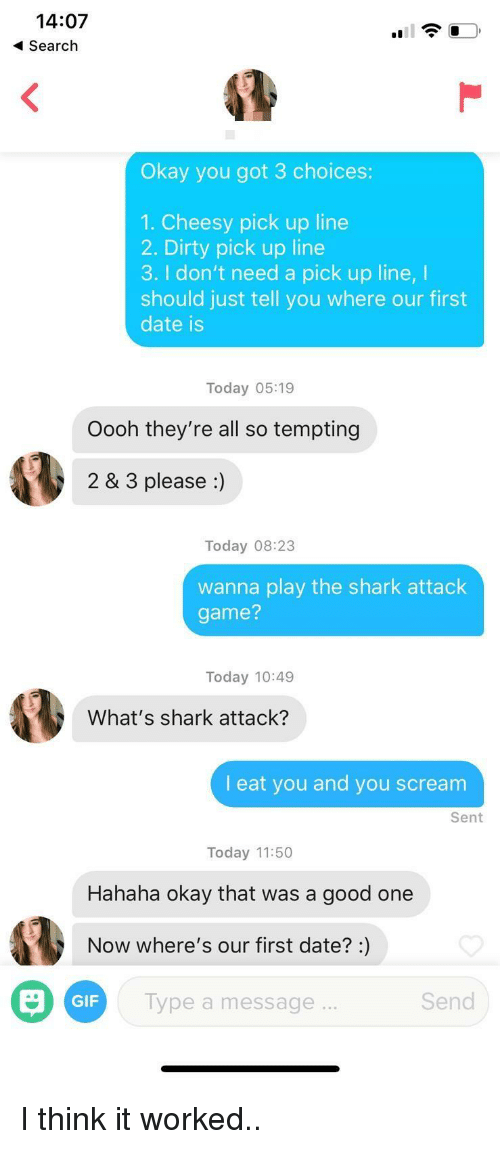 Gif, Scream, and Shark: 14:07  Search  Okay you got 3 choices:  1. Cheesy pick up line  2. Dirty pick up line  3. I don't need a pick up line, I  should just tell you where our first  date is  Today 05:19  Oooh they're all so tempting  2 & 3 please :)  Today 08:23  wanna play the shark attack  game?  Today 10:49  What's shark attack?  I eat you and you scream  Sent  Today 11:50  Hahaha okay that was a good one  Now where's our first date?:)  GIF  lype a message  Send I think it worked..