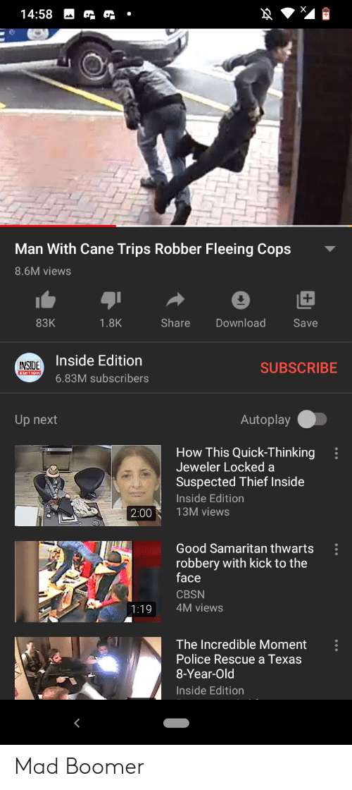 Police, Good, and Texas: 14:58  Man With Cane Trips Robber Fleeing Cops  8.6M views  83K  1.8K  Share  Download  Save  Inside Edition  INSIDE  EDITION  SUBSCRIBE  6.83M subscribers  Autoplay  Up next  How This Quick-Thinking  Jeweler Locked a  Suspected Thief Inside  Inside Edition  13M views  2:00  Good Samaritan thwarts  robbery with kick to the  face  CBSN  4M views  1:19  The Incredible Moment  Police Rescue a Texas  8-Year-Old  Inside Edition  e.. Mad Boomer