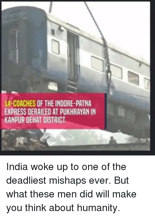 Memes, Express, and India: 14-COACHES OF THE INDORE-PATNA  EXPRESS DERAILED AT PUKHRAYANIN  KANPUR DEHAT DISTRICT India woke up to one of the deadliest mishaps ever. But what these men did will make you think about humanity.