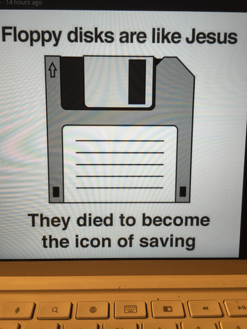 Jesus, Icon, and They: 14 hours ago  Floppy disks are like Jesus  They died to become  the icon of saving  44