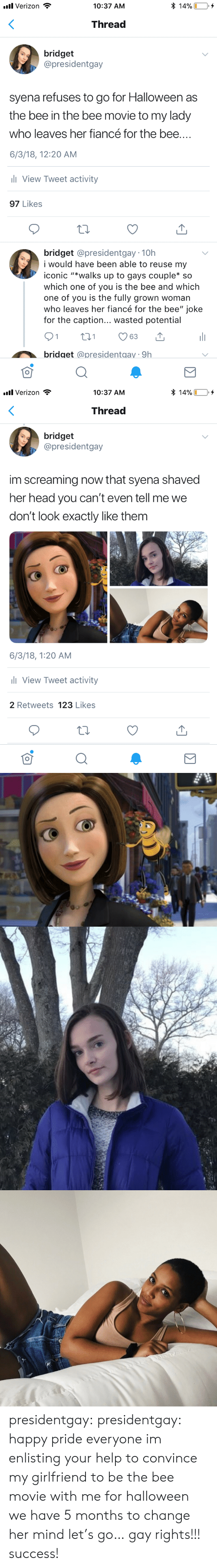 """Bee Movie, Halloween, and Head: * 14%  l Verizon  10:37 AM  Thread  bridget  @presidentgay  syena refuses to go for Halloween as  the bee in the bee movie to my lady  who leaves her fiancé for the bee....  6/3/18, 12:20 AM  ll View Tweet activity  97 Likes  bridget @presidentgay 10h  i would have be  able to reuse my  iconic """"*walks up to gays couple* so  which one of you is the bee and which  one of you is the fully grown woman  who leaves her fiancé for the bee"""" joke  for the caption... wasted potential  21  t1  63  bridget @presidentgay 9h   l Verizon  * 14%  10:37 AM  Thread  bridget  @presidentgay  im screaming now that syena shaved  her head you can't even tell me we  don't look exactly like them  6/3/18, 1:20 AM  l View Tweet activity  2 Retweets 123 Likes presidentgay:  presidentgay: happy pride everyone im enlisting your help to convince my girlfriend to be the bee movie with me for halloween we have 5 months to change her mind let's go… gay rights!!! success!"""