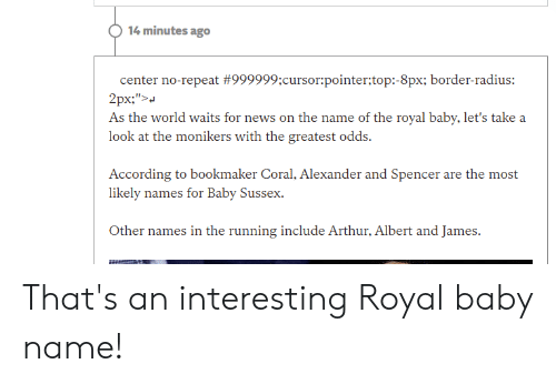 Arthur, World, and Running: 14 minutes ago  center no-repeat #999999;cursor:pointer;top:-8px; border-radius:  As ihe: world waiis for o he: a: oi h: royal baby, Iis iake: a  look at the monikers with the greatest odds.  According to bookmaker Coral, Alexander and Spencer are the most  likely names for Baby Sussex.  Ot  Arthur, Λ1bcīt ard James.  er names in the running include That's an interesting Royal baby name!