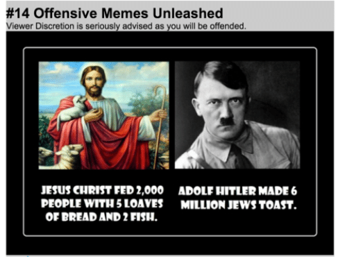Jesus, Memes, and Fish:  #14 Offensive Memes Unleashed  Viewer Discretion is seriously advised as you will be offended  JESUS CHRIST FED 2,000 ADOLF HITLERMADE 6  PEOPLE WITH 5 LOAVES MILLION JEWS TOAST.  OF BREAD AND 2 FISH.
