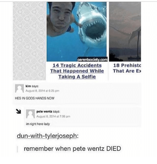 Ironic, Pete Wentz, and August 8: 14 Tragic Accidents  18 Prehistc  That Happened While  That Are Ex  Taking A Self ie  kim  says:  August 8, 2014 at 625 pm  HES IN GODS HANDS NOW  pete wentz says:  August 2014 at 7.00 pm  im right here lady  dun-with-tylerjoseph:  remember when pete wentz DIED