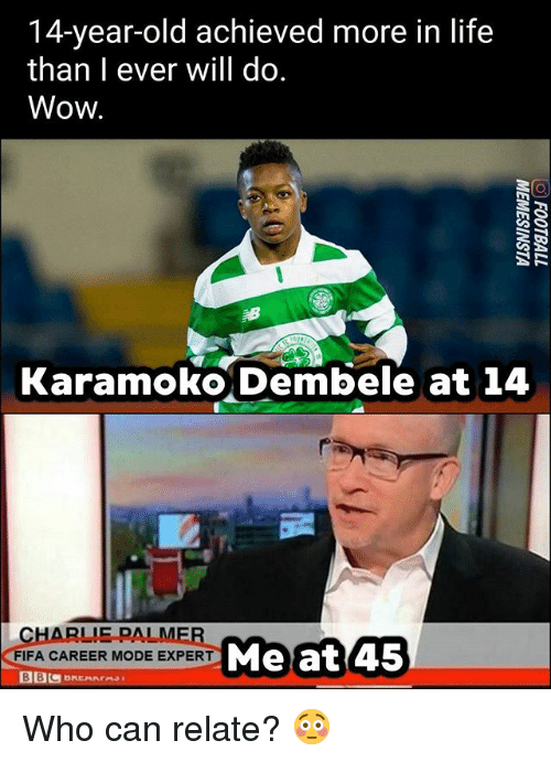 Charlie, Fifa, and Life: 14-year-old achieved more in life  than I ever will do.  Wow.  Karamoko Dembele at 14  CHARLIE PALME  FIFA CAREER MODE EXPERT  EXPERT Meat 45 Who can relate? 😳