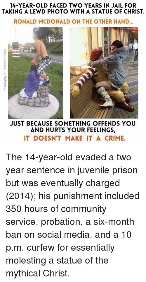 Community, Crime, and Jail: 14-YEAR-OLD FACED TWO YEARS IN JAIL FOR  TAKING A LEWD PHOTO WITH A STATUE OF CHRIST.  RONALD MCDONALD ON THE OTHER HAND...  JUST BECAUSE SOMETHING OFFENDS YOU  AND HURTS YOUR FEELINGS,  IT DOESNT MAKE IT A CRIME. The 14-year-old evaded a two year sentence in juvenile prison but was eventually charged (2014); his punishment included 350 hours of community service, probation, a six-month ban on social media, and a 10 p.m. curfew for essentially molesting a statue of the mythical Christ.