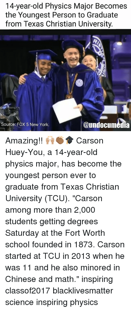 """Black Lives Matter, Memes, and New York: 14-year-old Physics Major Becomes  the Youngest Person to Graduate  from Texas Christian University.  @undocumedia  Source: FOX 5 New York. Amazing!! 🙌🏽👏🏾🎓 Carson Huey-You, a 14-year-old physics major, has become the youngest person ever to graduate from Texas Christian University (TCU). """"Carson among more than 2,000 students getting degrees Saturday at the Fort Worth school founded in 1873. Carson started at TCU in 2013 when he was 11 and he also minored in Chinese and math."""" inspiring classof2017 blacklivesmatter science inspiring physics"""